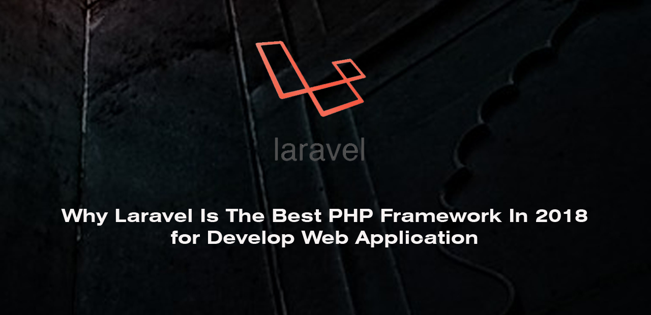 Why Laravel Is The Best PHP Framework In 2018 for Develop Web Portal & Application