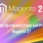 How to Add Up-sell and Cross-sell Products in Magento 2