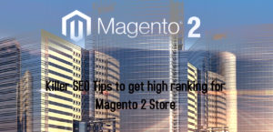 Killer SEO Tips to get high ranking for Magento 2 Store
