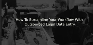 How To Streamline Your Workflow With Outsourced Legal Data Entry