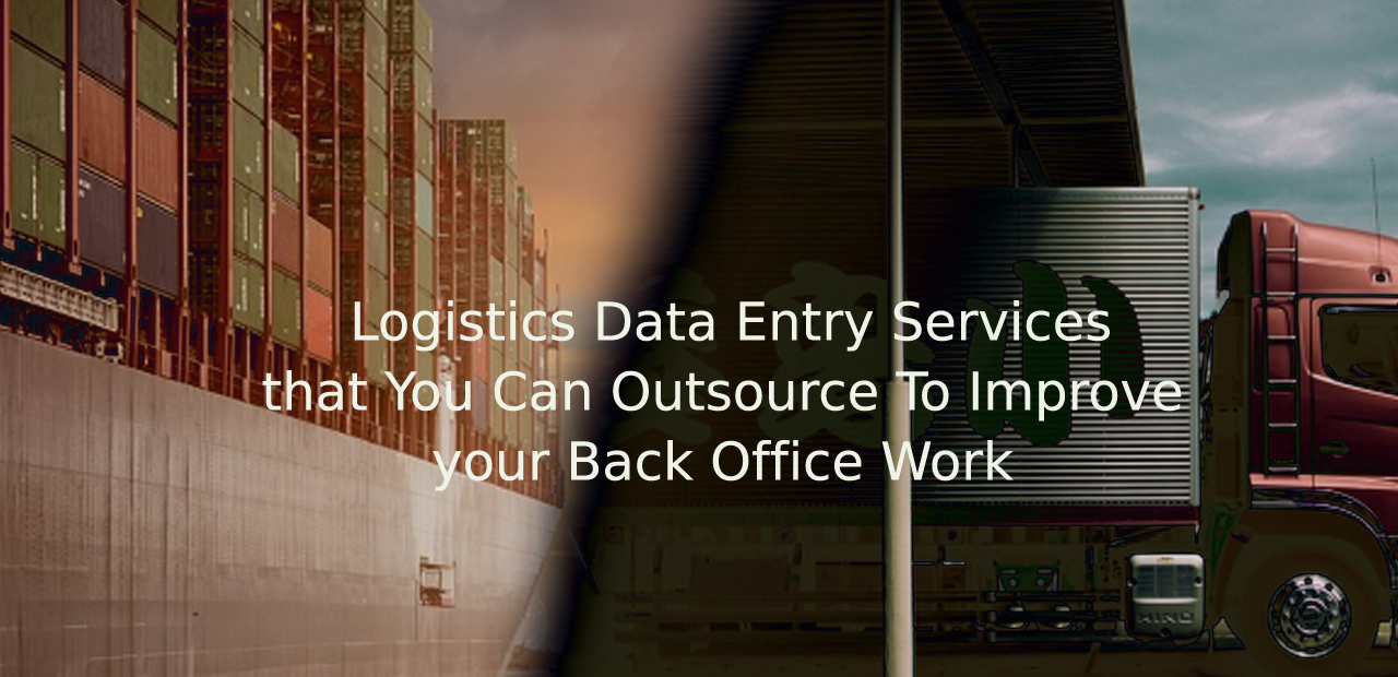 Logistics Data Entry Services that You Can Outsource To Improve your Back Office Work