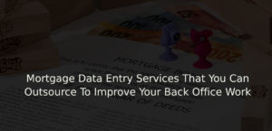 Mortgage Data Entry Services That You Can Outsource To Improve Your Back Office Work