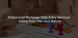 Outsourced Mortgage Data Entry Services Safety From Man And Nature