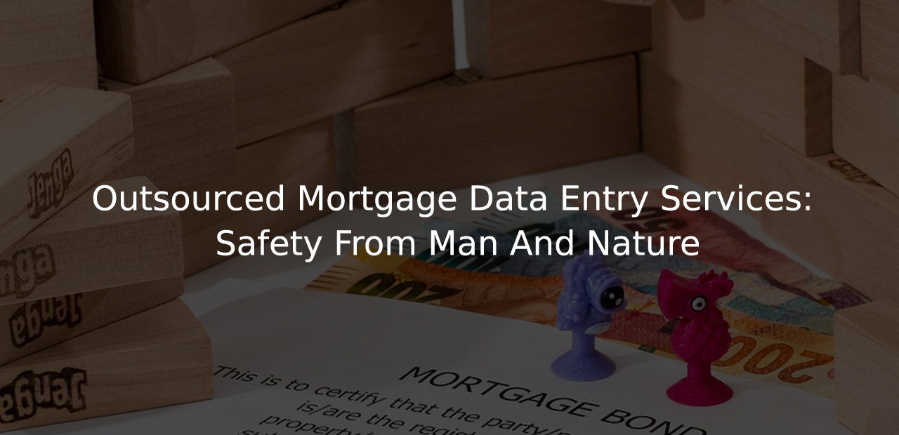 Outsourced Mortgage Data Entry Services: Safety From Man And Nature