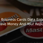 The Right Business Cards Data Entry Processes To Save Money And Your Reputation