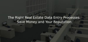 The Right Real Estate Data Entry Processes Save Money and Your Reputation
