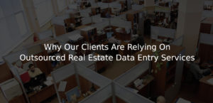 Why Our Clients Are Relying On Outsourced Real Estate Data Entry Services