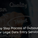 step by step process of outsource your Legal Data Entry services