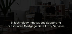 5 Technology Innovations Supporting Outsourced Mortgage Data Entry Services