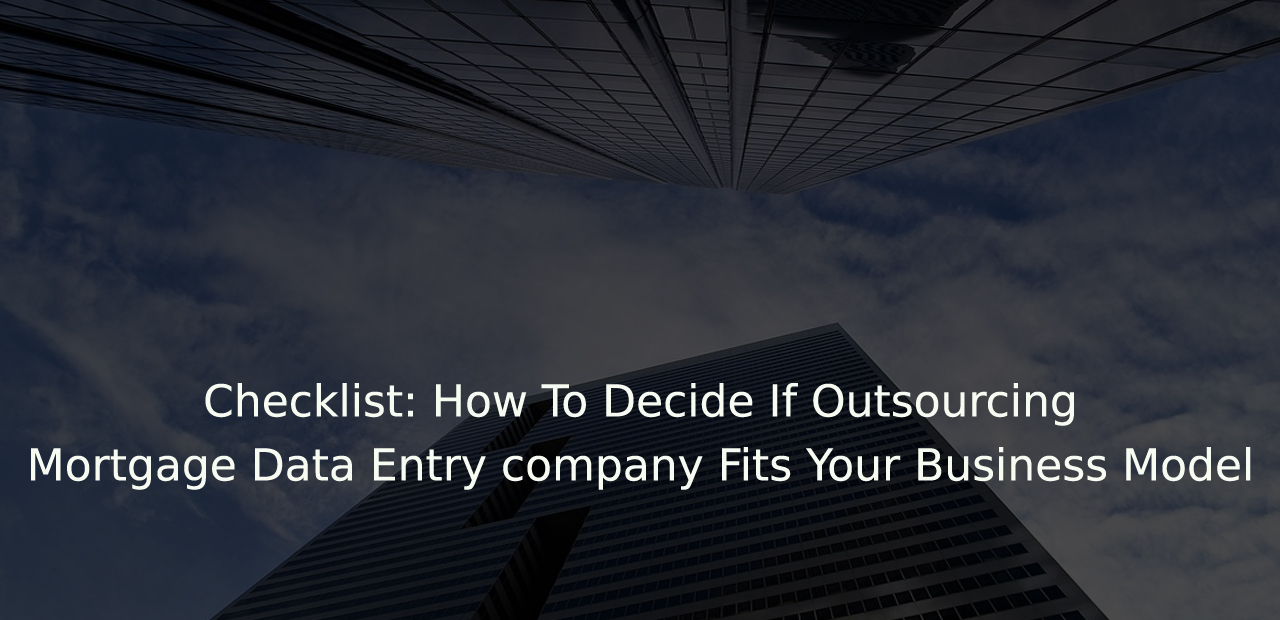 Checklist: How To Decide If Outsourcing Mortgage Data Entry company Fits Your Business Model