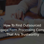 How To Find Outsourced Mortgage Form Processing Company That Are Trustworthy