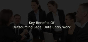 Key Benefits Of Outsourcing Legal Data Entry Work