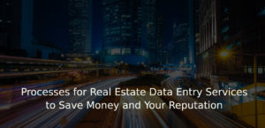 Processes for Real Estate Data Entry Services to Save Money and Your Reputation