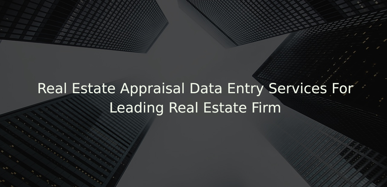 Real Estate Appraisal Data Entry Services For Leading Real Estate Firm