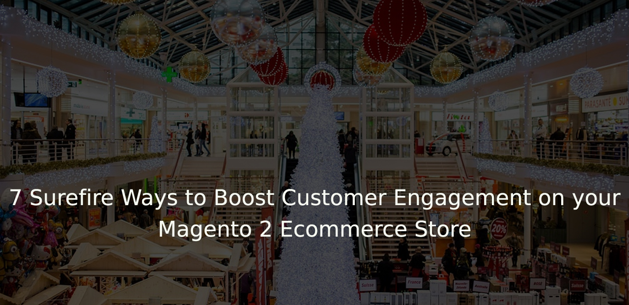7 Surefire Ways to Boost Customer Engagement on your Magento 2 Ecommerce Store
