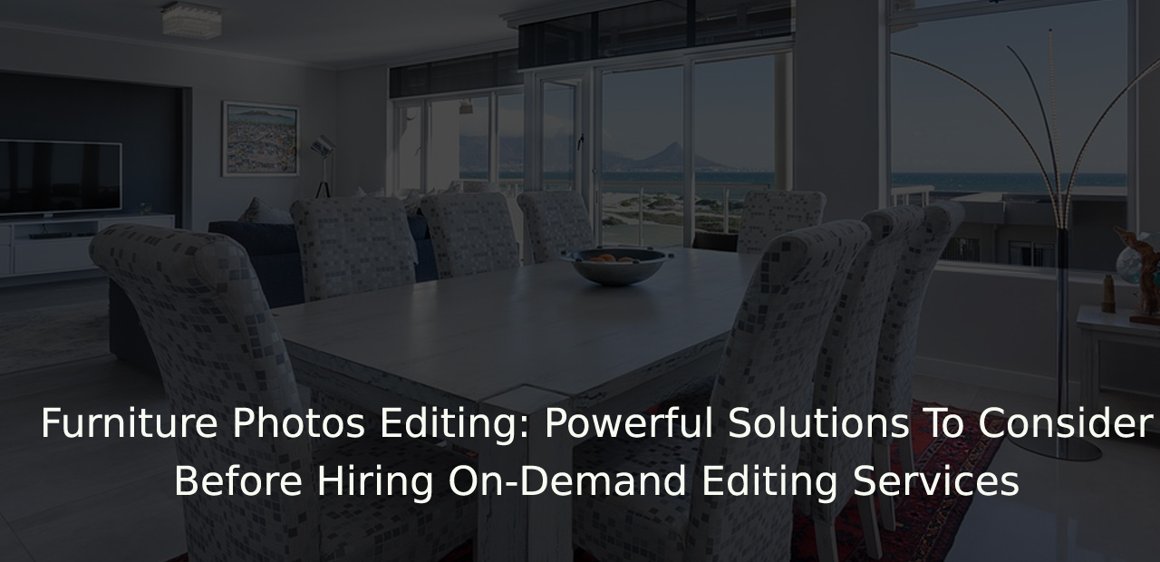 Furniture Photos Editing: Powerful Solutions To Consider Before Hiring On-Demand Editing / Data Entry Services