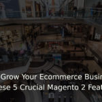How to Grow Your Ecommerce Business With These 5 Crucial Magento 2 Features