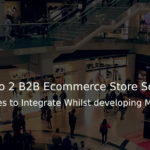 Magento 2 B2B Ecommerce Store Solutions 4 Exciting Features to Integrate Whilst developing Magento 2 Website