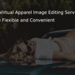 5 Reasons Why Virtual Apparel Image Editing Services Are Flexible and Convenient