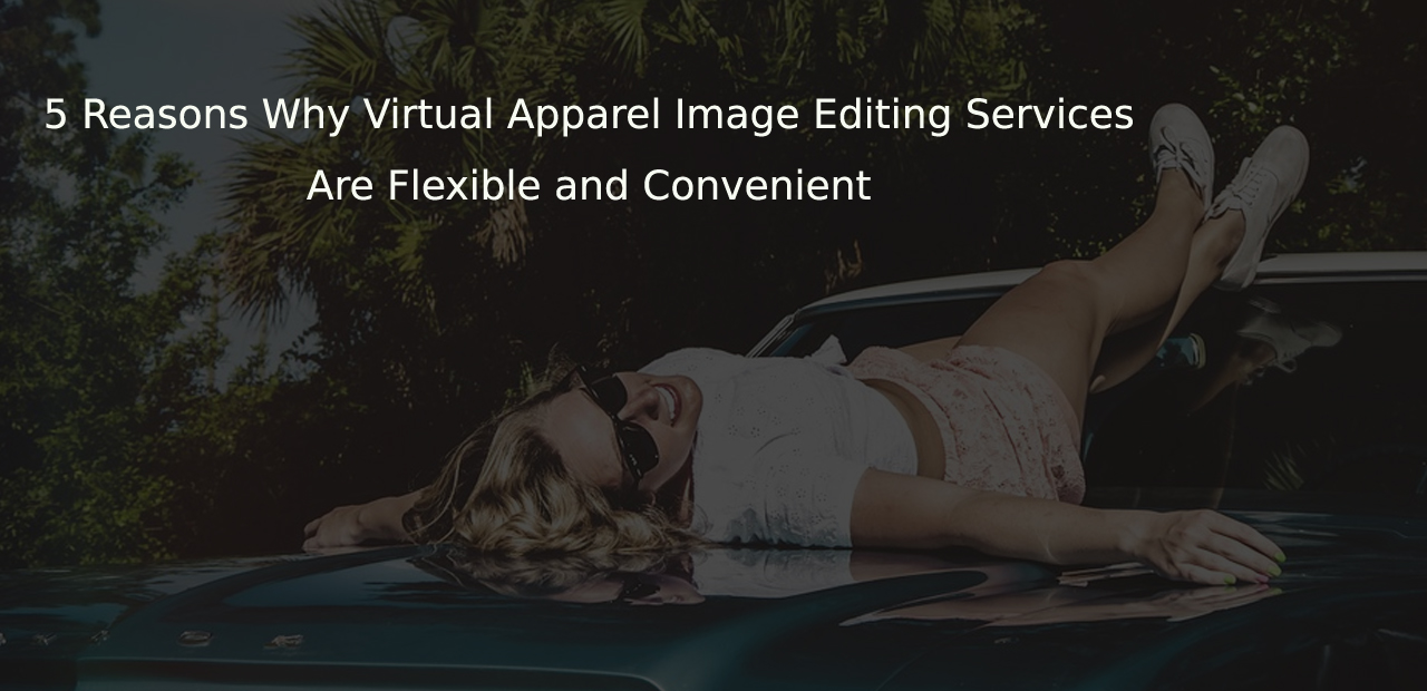 5 Reasons Why Virtual Apparel Image Editing & Data Entry Services Are Flexible and Convenient