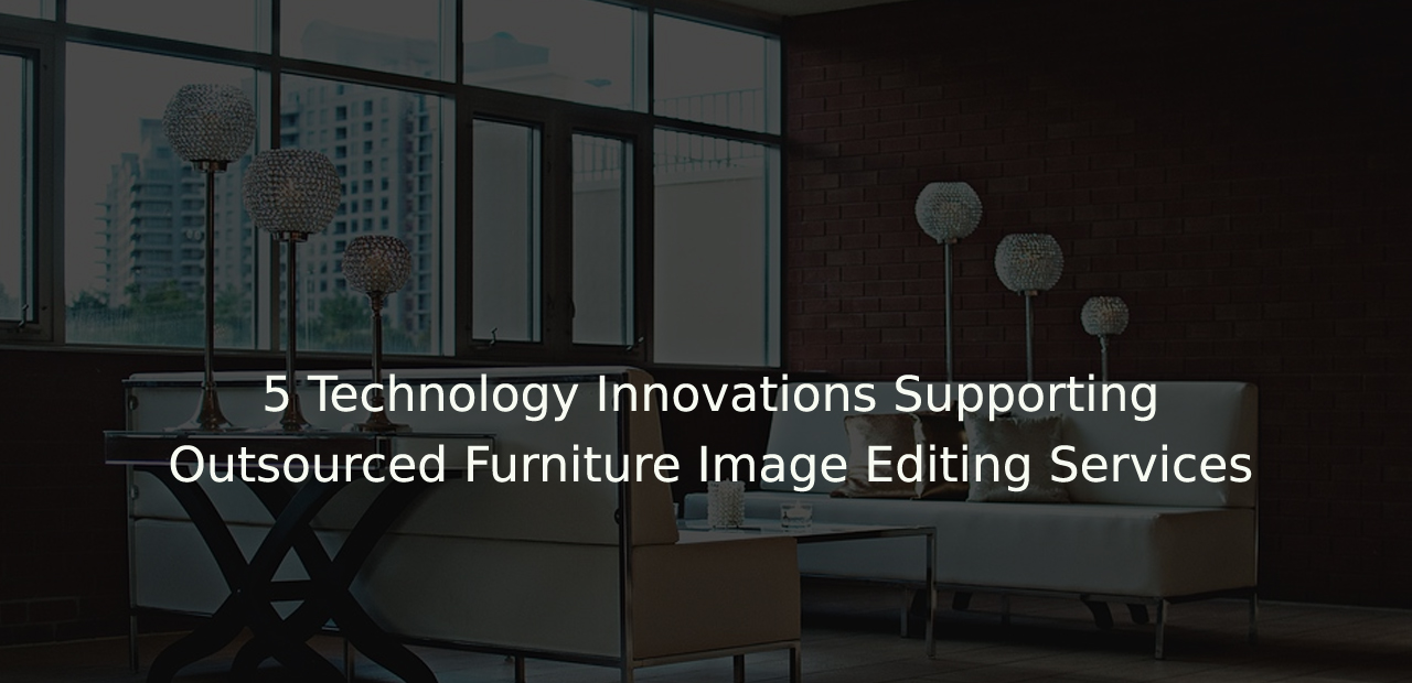 5 Technology Innovations Supporting Outsourced Furniture Image Editing & Data Entry Services