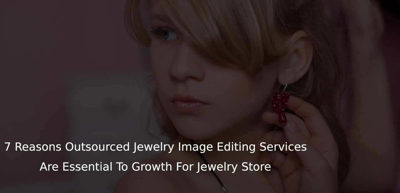 7 Reasons Outsourced Jewelry Image Editing / Data Entry Services Are Essential To Growth For Jewelry Store