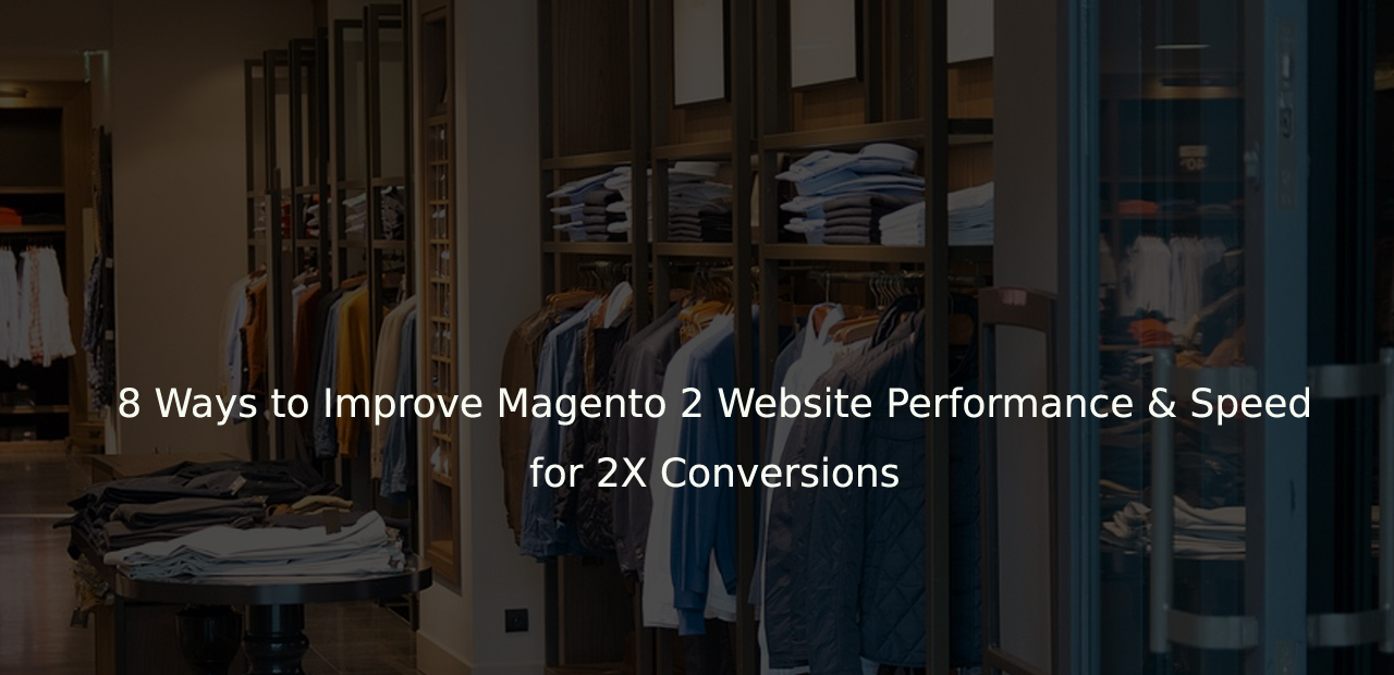 8 Ways to Improve Magento 2 Website Performance & Speed for 2X Conversions