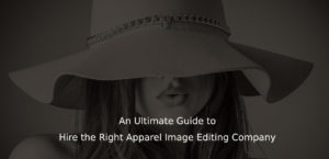 An Ultimate Guide to Hire the Right Apparel Image Editing Company