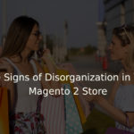 Five Signs of Disorganization in Your Magento 2 Store