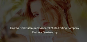 How to Find Outsourced Apparel Photo Editing Company That Are Trustworthy