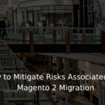 How to Minimize Risks Associated with Magento 2 Migration