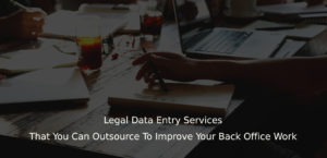 Legal Data Entry Services That You Can Outsource To Improve Your Back Office Work