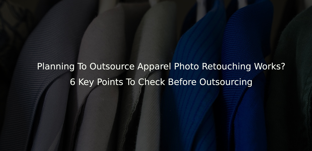 Planning To Outsource Apparel Photo Retouching / Data Entry Works? 6 Key Points To Check Before Outsourcing