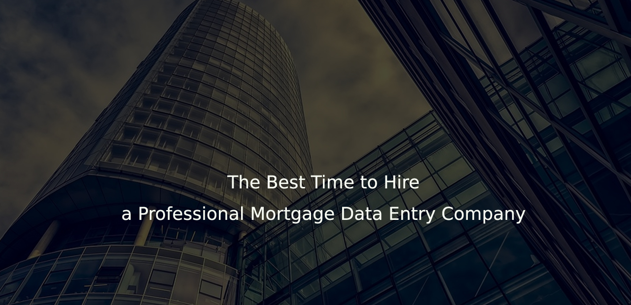 The Best Time to Hire a Professional Mortgage Data Entry Company