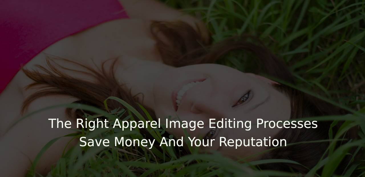 The Right Apparel Image Editing Processes Save Money And Your Reputation