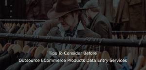 Tips To Consider Before Outsource ECommerce Products Data Entry Services