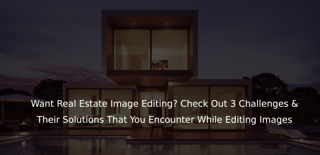 Want Real Estate Image Editing? Check Out 3 Challenges & Their Solutions That You Encounter While Editing Images / Data Entry