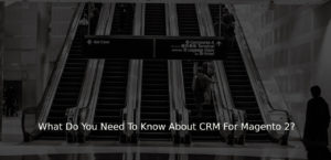 What Do You Need To Know About CRM For Magento 2