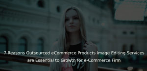 7 Reasons Outsourced eCommerce Products Image Editing Services are Essential to Growth for e-Commerce Firm