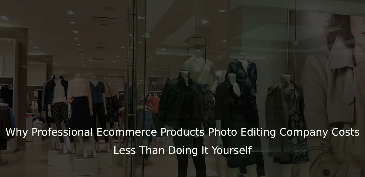 Why Professional Ecommerce Products Photo Editing & Data Entry Company Costs Less Than Doing It Yourself