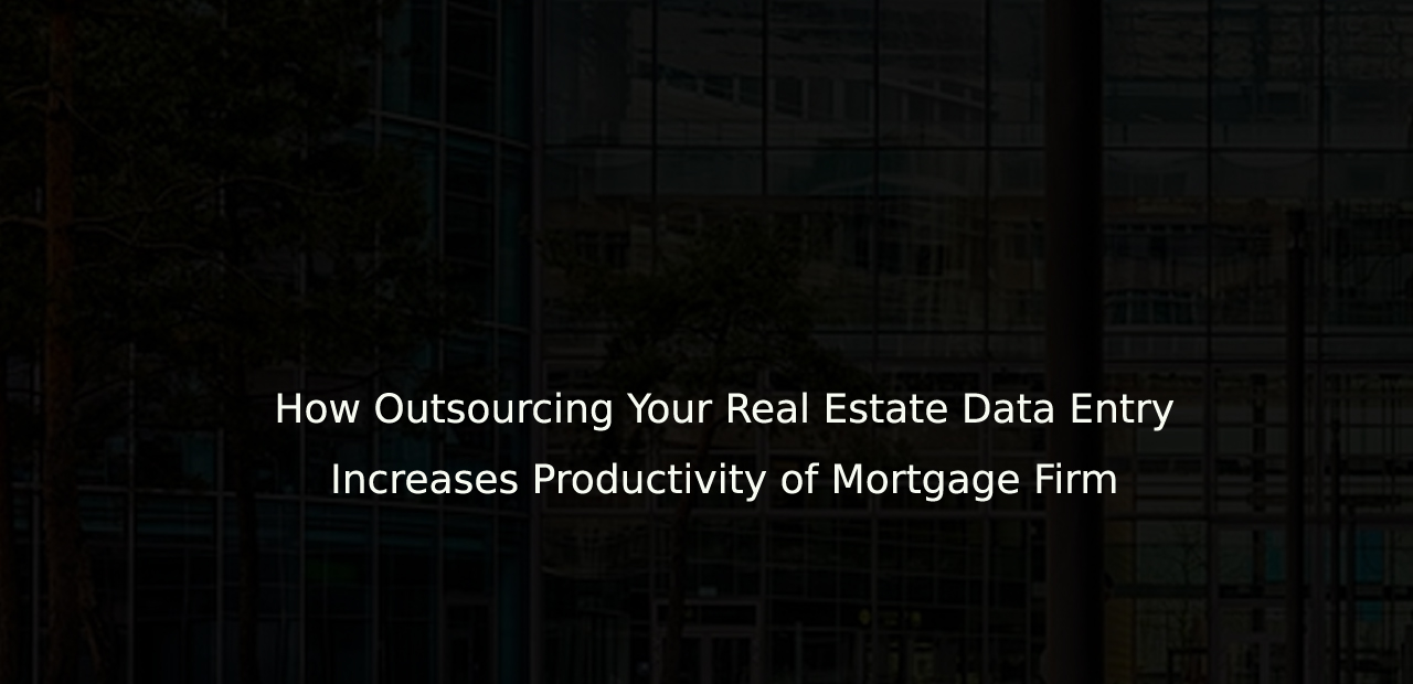 How Outsourcing Your Real Estate Data Entry Increases Productivity Of Mortgage Firm